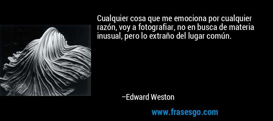 Cualquier cosa que me emociona por cualquier razón, voy a fotografiar, no en busca de materia inusual, pero lo extraño del lugar común. – Edward Weston