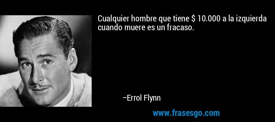 Cualquier hombre que tiene $ 10.000 a la izquierda cuando muere es un fracaso. – Errol Flynn