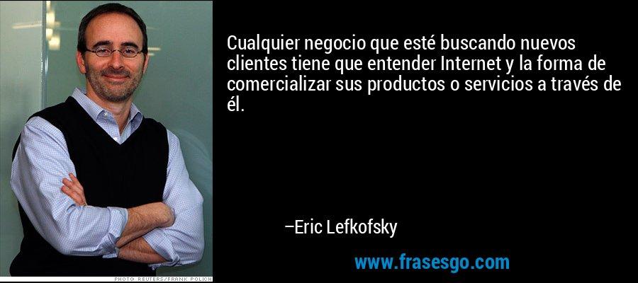 Cualquier negocio que esté buscando nuevos clientes tiene que entender Internet y la forma de comercializar sus productos o servicios a través de él. – Eric Lefkofsky