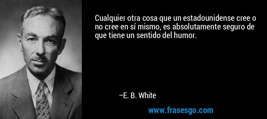 Cualquier otra cosa que un estadounidense cree o no cree en sí mismo, es absolutamente seguro de que tiene un sentido del humor. – E. B. White
