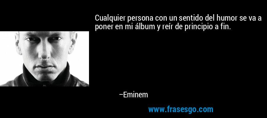 Cualquier persona con un sentido del humor se va a poner en mi álbum y reír de principio a fin. – Eminem