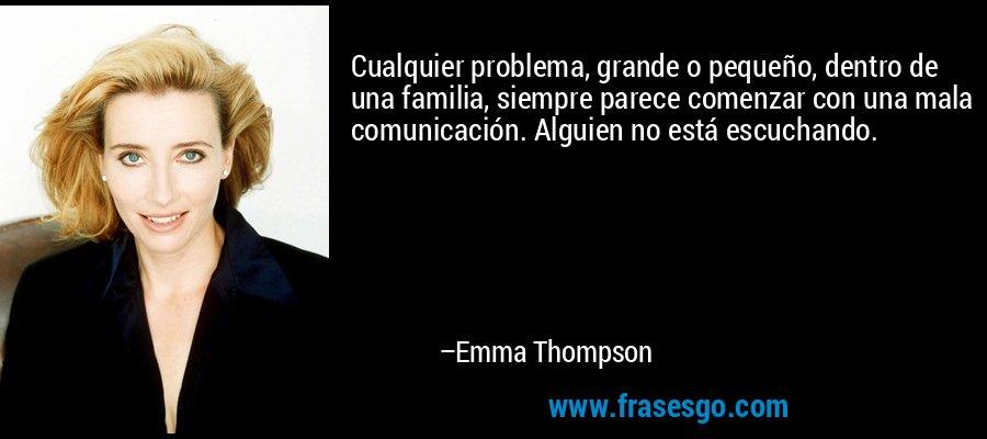 Cualquier problema, grande o pequeño, dentro de una familia, siempre parece comenzar con una mala comunicación. Alguien no está escuchando. – Emma Thompson