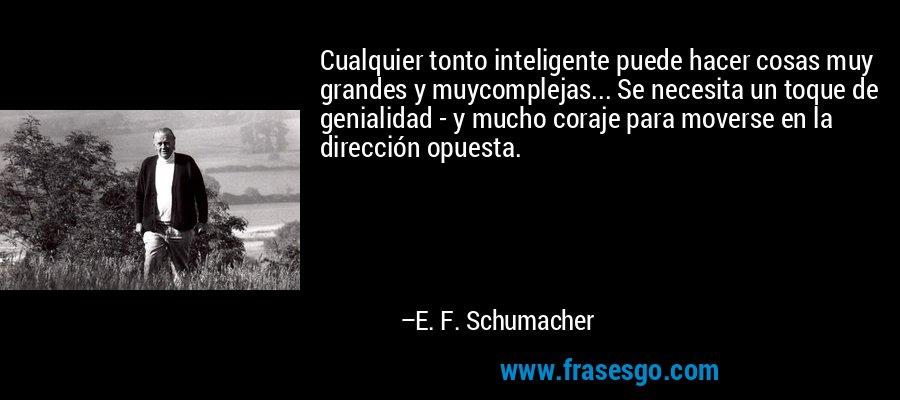 Cualquier tonto inteligente puede hacer cosas muy grandes y muycomplejas... Se necesita un toque de genialidad - y mucho coraje para moverse en la dirección opuesta. – E. F. Schumacher