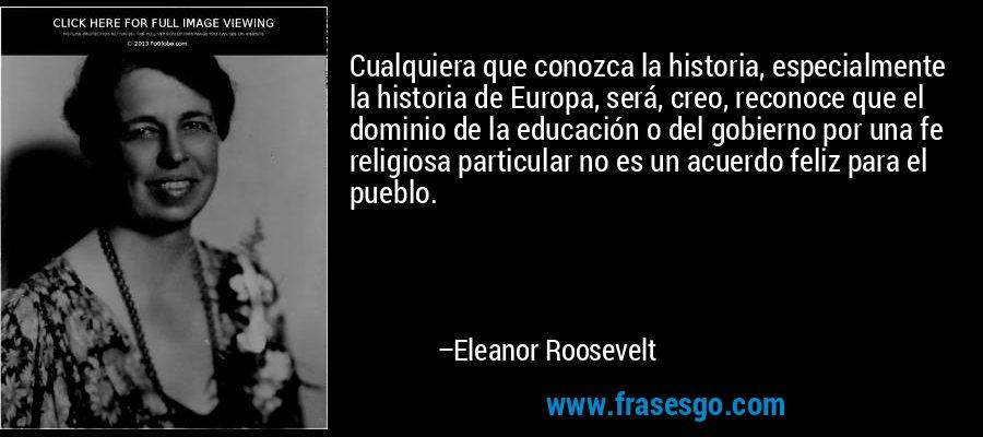 Cualquiera que conozca la historia, especialmente la historia de Europa, será, creo, reconoce que el dominio de la educación o del gobierno por una fe religiosa particular no es un acuerdo feliz para el pueblo. – Eleanor Roosevelt