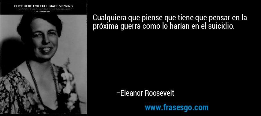 Cualquiera que piense que tiene que pensar en la próxima guerra como lo harían en el suicidio. – Eleanor Roosevelt