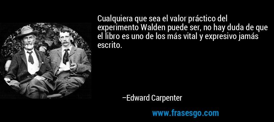 Cualquiera que sea el valor práctico del experimento Walden puede ser, no hay duda de que el libro es uno de los más vital y expresivo jamás escrito. – Edward Carpenter