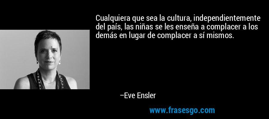 Cualquiera que sea la cultura, independientemente del país, las niñas se les enseña a complacer a los demás en lugar de complacer a sí mismos. – Eve Ensler