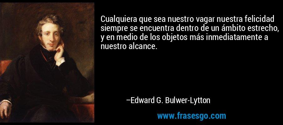 Cualquiera que sea nuestro vagar nuestra felicidad siempre se encuentra dentro de un ámbito estrecho, y en medio de los objetos más inmediatamente a nuestro alcance. – Edward G. Bulwer-Lytton