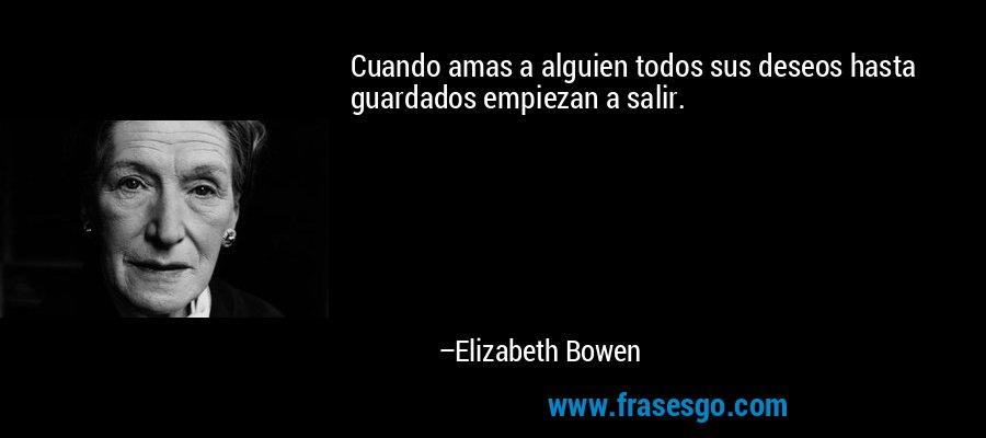 Cuando amas a alguien todos sus deseos hasta guardados empiezan a salir. – Elizabeth Bowen