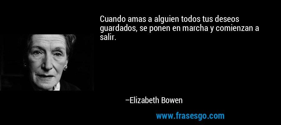 Cuando amas a alguien todos tus deseos guardados, se ponen en marcha y comienzan a salir. – Elizabeth Bowen