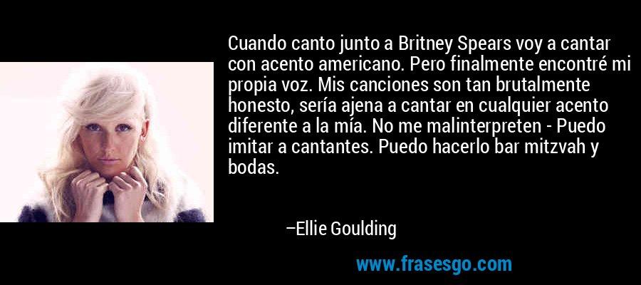 Cuando canto junto a Britney Spears voy a cantar con acento americano. Pero finalmente encontré mi propia voz. Mis canciones son tan brutalmente honesto, sería ajena a cantar en cualquier acento diferente a la mía. No me malinterpreten - Puedo imitar a cantantes. Puedo hacerlo bar mitzvah y bodas. – Ellie Goulding