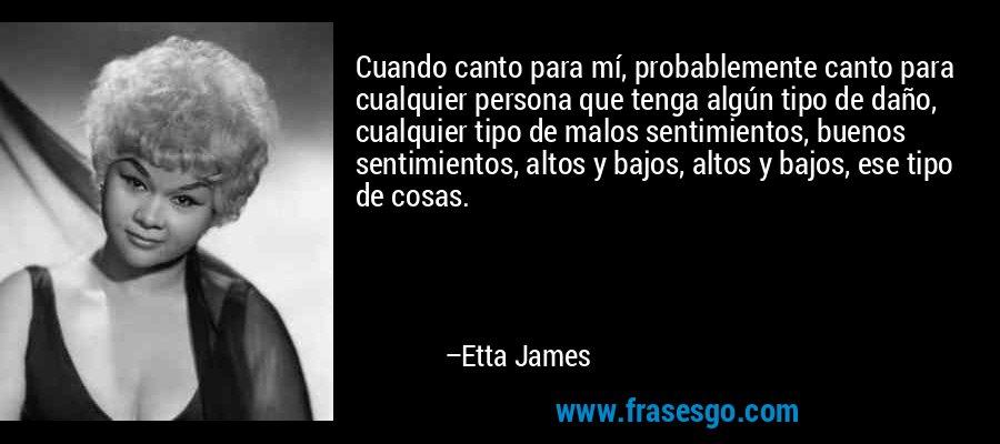 Cuando canto para mí, probablemente canto para cualquier persona que tenga algún tipo de daño, cualquier tipo de malos sentimientos, buenos sentimientos, altos y bajos, altos y bajos, ese tipo de cosas. – Etta James