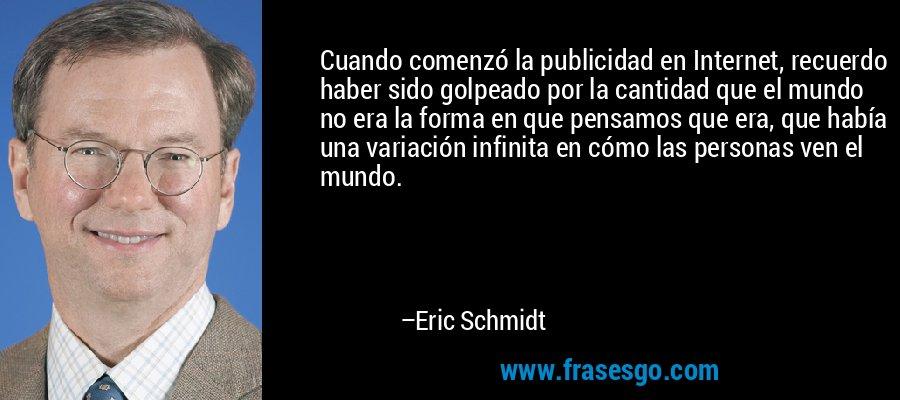 Cuando comenzó la publicidad en Internet, recuerdo haber sido golpeado por la cantidad que el mundo no era la forma en que pensamos que era, que había una variación infinita en cómo las personas ven el mundo. – Eric Schmidt