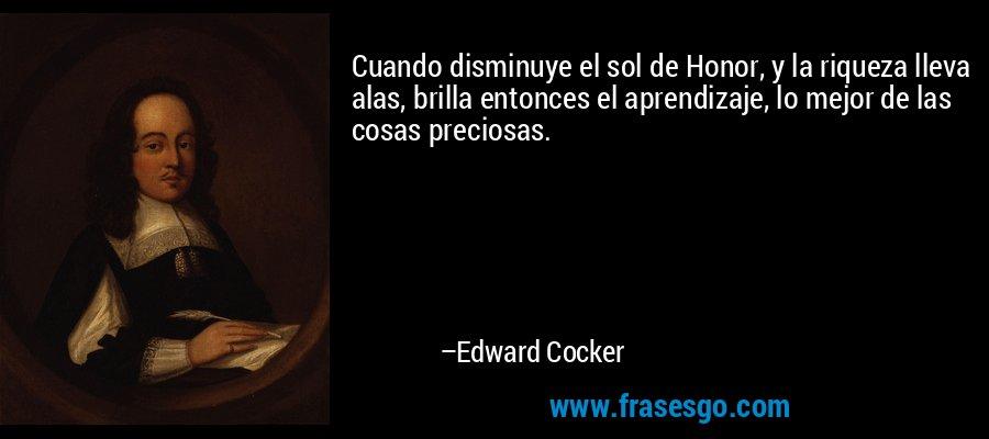 Cuando disminuye el sol de Honor, y la riqueza lleva alas, brilla entonces el aprendizaje, lo mejor de las cosas preciosas. – Edward Cocker
