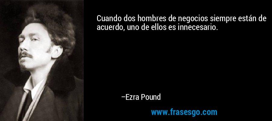 Cuando dos hombres de negocios siempre están de acuerdo, uno de ellos es innecesario. – Ezra Pound