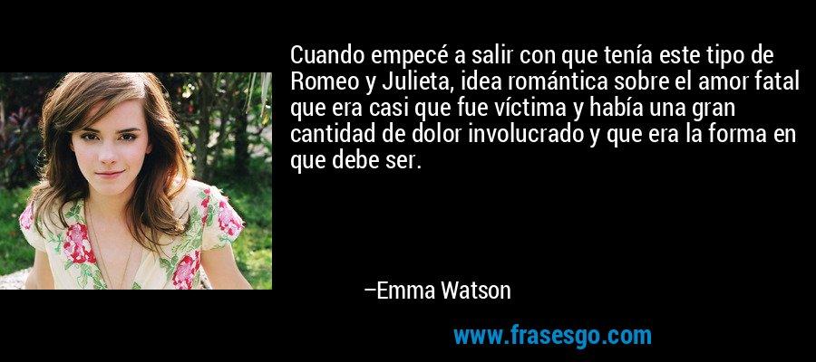 Cuando empecé a salir con que tenía este tipo de Romeo y Julieta, idea romántica sobre el amor fatal que era casi que fue víctima y había una gran cantidad de dolor involucrado y que era la forma en que debe ser. – Emma Watson