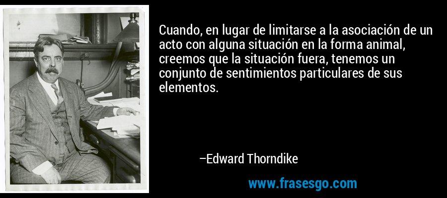 Cuando, en lugar de limitarse a la asociación de un acto con alguna situación en la forma animal, creemos que la situación fuera, tenemos un conjunto de sentimientos particulares de sus elementos. – Edward Thorndike