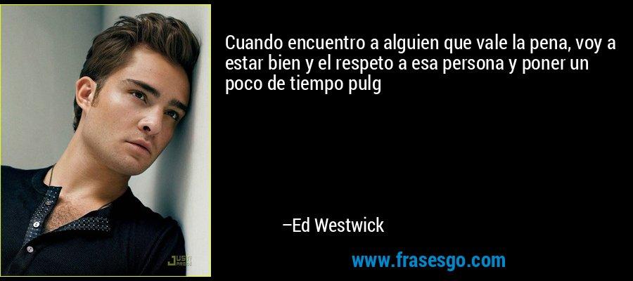Cuando encuentro a alguien que vale la pena, voy a estar bien y el respeto a esa persona y poner un poco de tiempo pulg – Ed Westwick