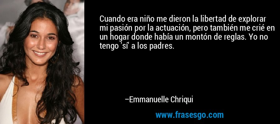 Cuando era niño me dieron la libertad de explorar mi pasión por la actuación, pero también me crié en un hogar donde había un montón de reglas. Yo no tengo 'sí' a los padres. – Emmanuelle Chriqui