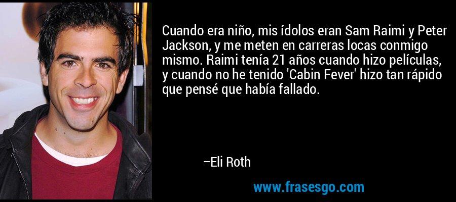 Cuando era niño, mis ídolos eran Sam Raimi y Peter Jackson, y me meten en carreras locas conmigo mismo. Raimi tenía 21 años cuando hizo películas, y cuando no he tenido 'Cabin Fever' hizo tan rápido que pensé que había fallado. – Eli Roth