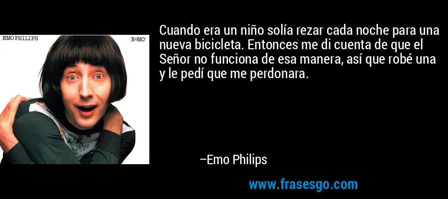 Cuando era un niño solía rezar cada noche para una nueva bicicleta. Entonces me di cuenta de que el Señor no funciona de esa manera, así que robé una y le pedí que me perdonara. – Emo Philips