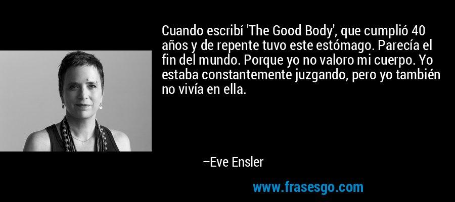 Cuando escribí 'The Good Body', que cumplió 40 años y de repente tuvo este estómago. Parecía el fin del mundo. Porque yo no valoro mi cuerpo. Yo estaba constantemente juzgando, pero yo también no vivía en ella. – Eve Ensler