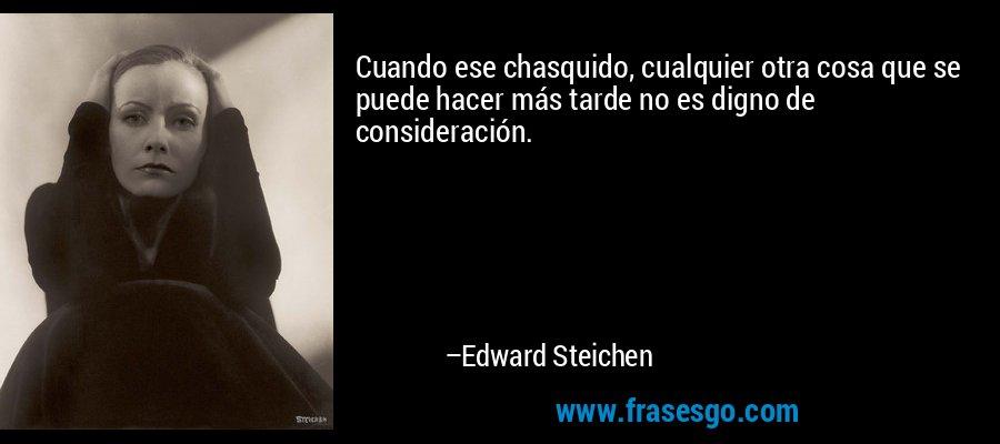 Cuando ese chasquido, cualquier otra cosa que se puede hacer más tarde no es digno de consideración. – Edward Steichen