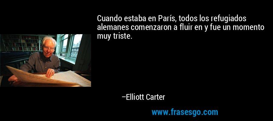 Cuando estaba en París, todos los refugiados alemanes comenzaron a fluir en y fue un momento muy triste. – Elliott Carter