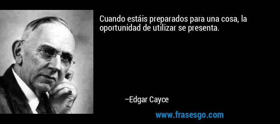 Cuando estáis preparados para una cosa, la oportunidad de utilizar se presenta. – Edgar Cayce