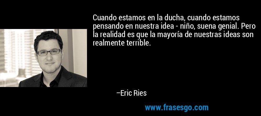 Cuando estamos en la ducha, cuando estamos pensando en nuestra idea - niño, suena genial. Pero la realidad es que la mayoría de nuestras ideas son realmente terrible. – Eric Ries