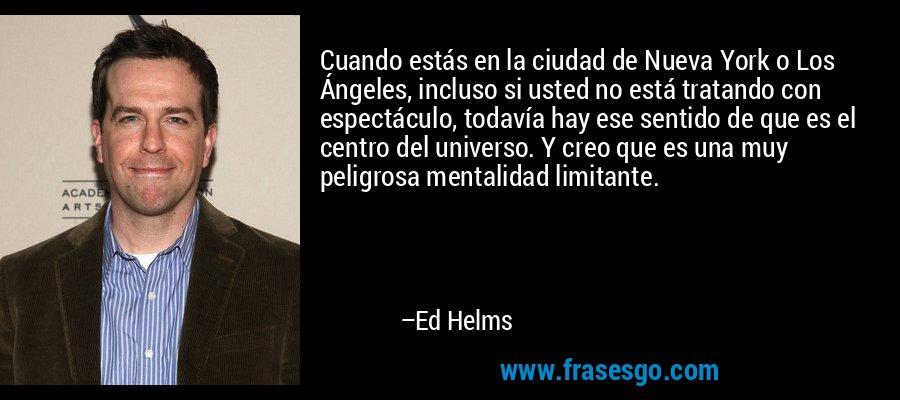 Cuando estás en la ciudad de Nueva York o Los Ángeles, incluso si usted no está tratando con espectáculo, todavía hay ese sentido de que es el centro del universo. Y creo que es una muy peligrosa mentalidad limitante. – Ed Helms