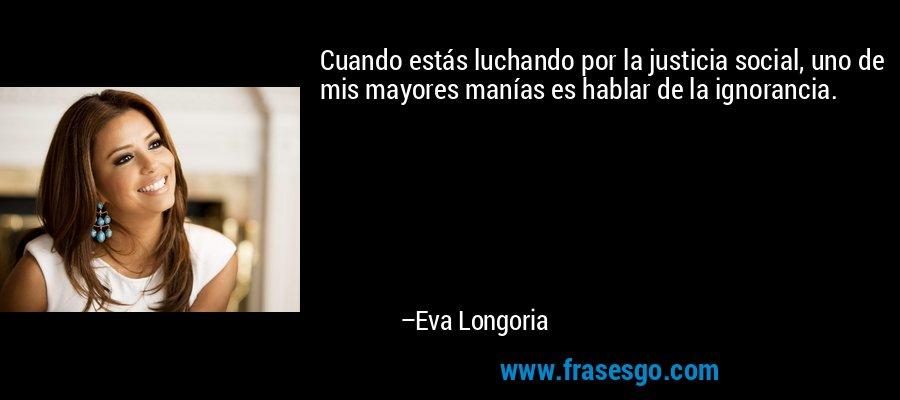 Cuando estás luchando por la justicia social, uno de mis mayores manías es hablar de la ignorancia. – Eva Longoria
