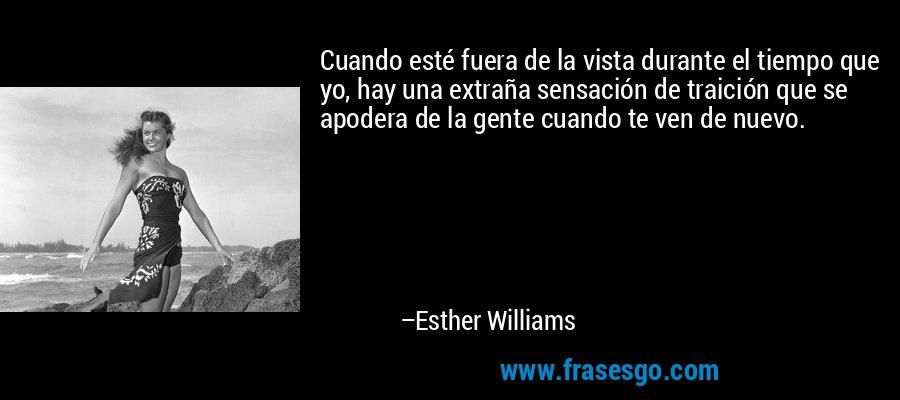 Cuando esté fuera de la vista durante el tiempo que yo, hay una extraña sensación de traición que se apodera de la gente cuando te ven de nuevo. – Esther Williams
