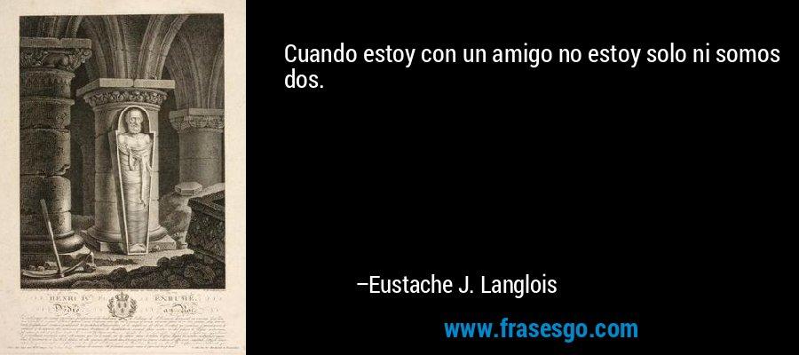 Cuando estoy con un amigo no estoy solo ni somos dos. – Eustache J. Langlois