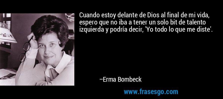Cuando estoy delante de Dios al final de mi vida, espero que no iba a tener un solo bit de talento izquierda y podría decir, 'Yo todo lo que me diste'. – Erma Bombeck