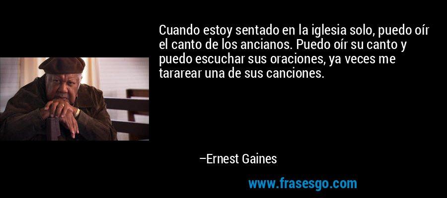 Cuando estoy sentado en la iglesia solo, puedo oír el canto de los ancianos. Puedo oír su canto y puedo escuchar sus oraciones, ya veces me tararear una de sus canciones. – Ernest Gaines