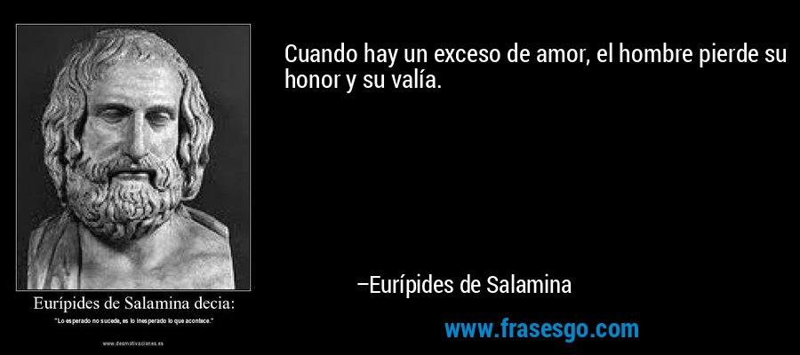 Cuando hay un exceso de amor, el hombre pierde su honor y su valía. – Eurípides de Salamina