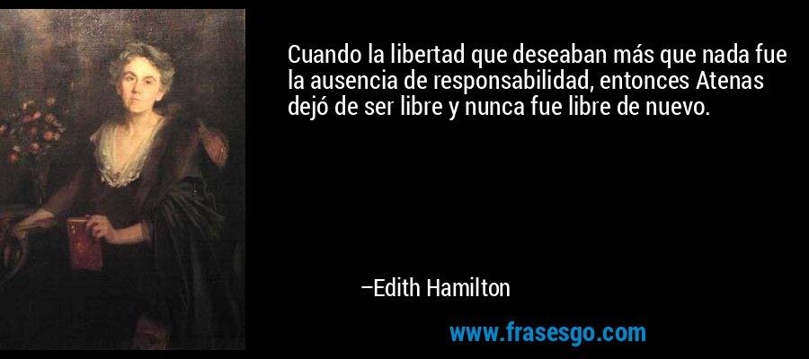 Cuando la libertad que deseaban más que nada fue la ausencia de responsabilidad, entonces Atenas dejó de ser libre y nunca fue libre de nuevo. – Edith Hamilton