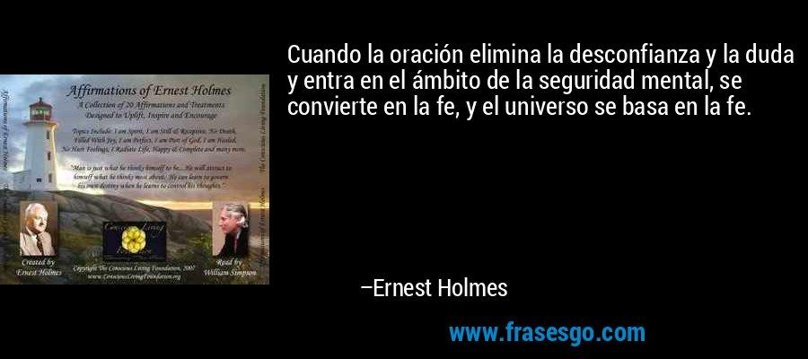 Cuando la oración elimina la desconfianza y la duda y entra en el ámbito de la seguridad mental, se convierte en la fe, y el universo se basa en la fe. – Ernest Holmes