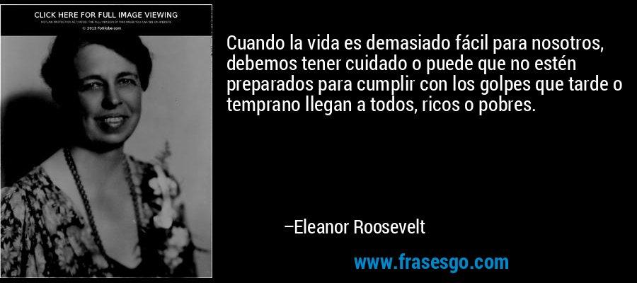 Cuando la vida es demasiado fácil para nosotros, debemos tener cuidado o puede que no estén preparados para cumplir con los golpes que tarde o temprano llegan a todos, ricos o pobres. – Eleanor Roosevelt