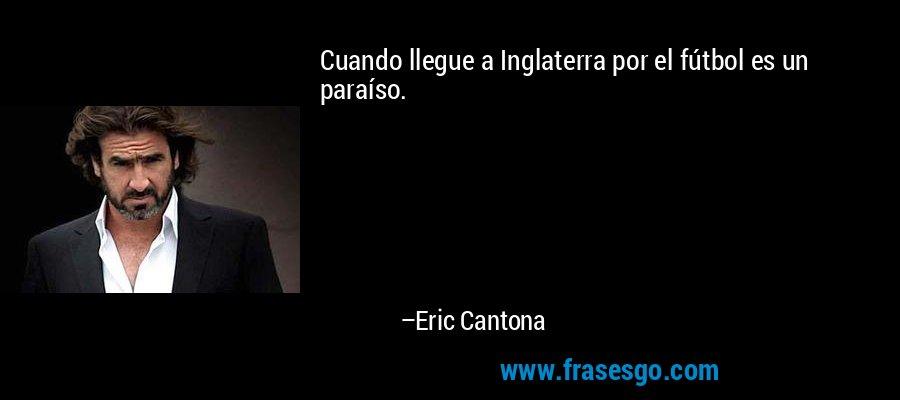 Cuando llegue a Inglaterra por el fútbol es un paraíso. – Eric Cantona