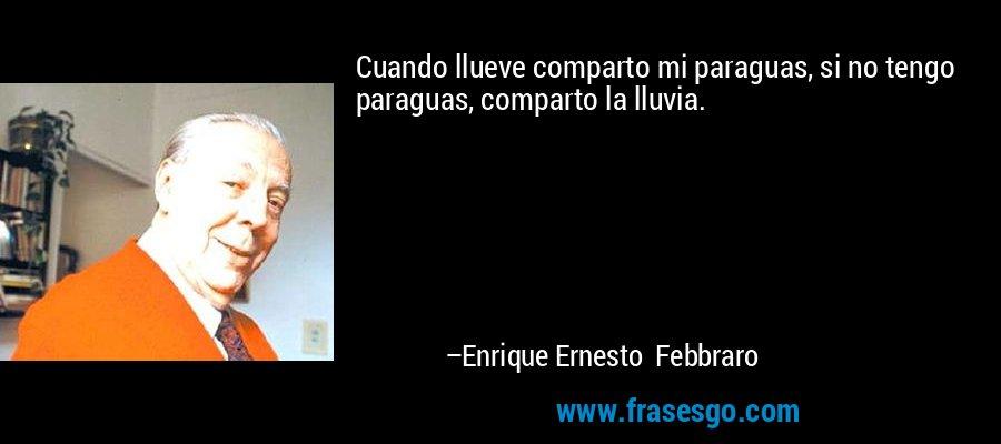 Cuando llueve comparto mi paraguas, si no tengo paraguas, comparto la lluvia. – Enrique Ernesto Febbraro