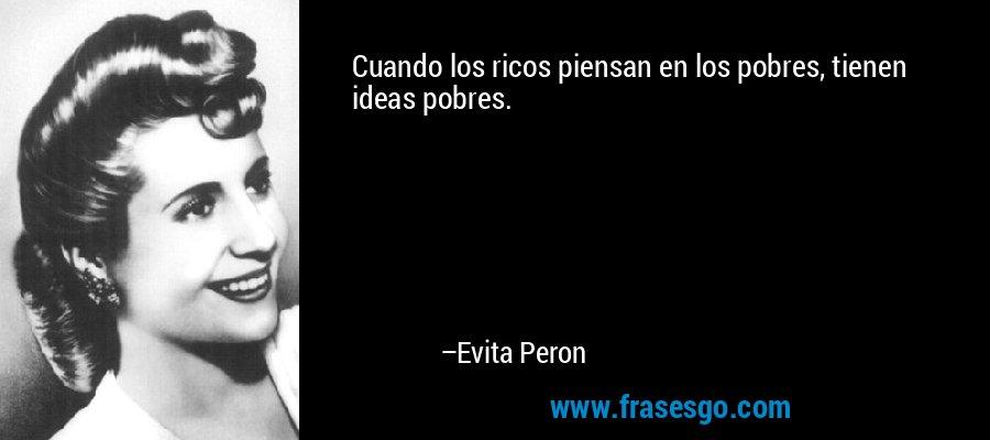 Cuando los ricos piensan en los pobres, tienen ideas pobres. – Evita Peron