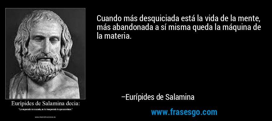 Cuando más desquiciada está la vida de la mente, más abandonada a sí misma queda la máquina de la materia. – Eurípides de Salamina