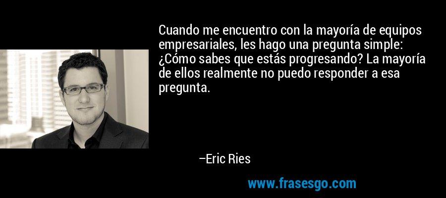 Cuando me encuentro con la mayoría de equipos empresariales, les hago una pregunta simple: ¿Cómo sabes que estás progresando? La mayoría de ellos realmente no puedo responder a esa pregunta. – Eric Ries