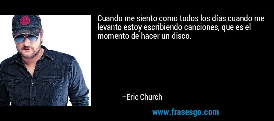 Cuando me siento como todos los días cuando me levanto estoy escribiendo canciones, que es el momento de hacer un disco. – Eric Church