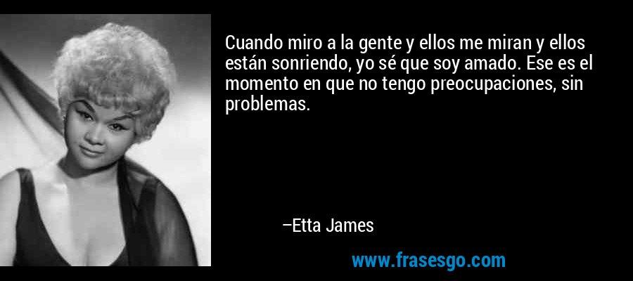 Cuando miro a la gente y ellos me miran y ellos están sonriendo, yo sé que soy amado. Ese es el momento en que no tengo preocupaciones, sin problemas. – Etta James