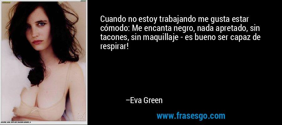 Cuando no estoy trabajando me gusta estar cómodo: Me encanta negro, nada apretado, sin tacones, sin maquillaje - es bueno ser capaz de respirar! – Eva Green