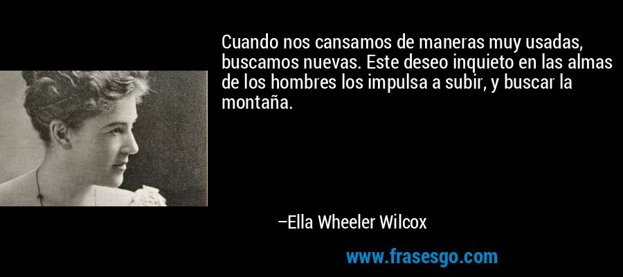 Cuando nos cansamos de maneras muy usadas, buscamos nuevas. Este deseo inquieto en las almas de los hombres los impulsa a subir, y buscar la montaña. – Ella Wheeler Wilcox