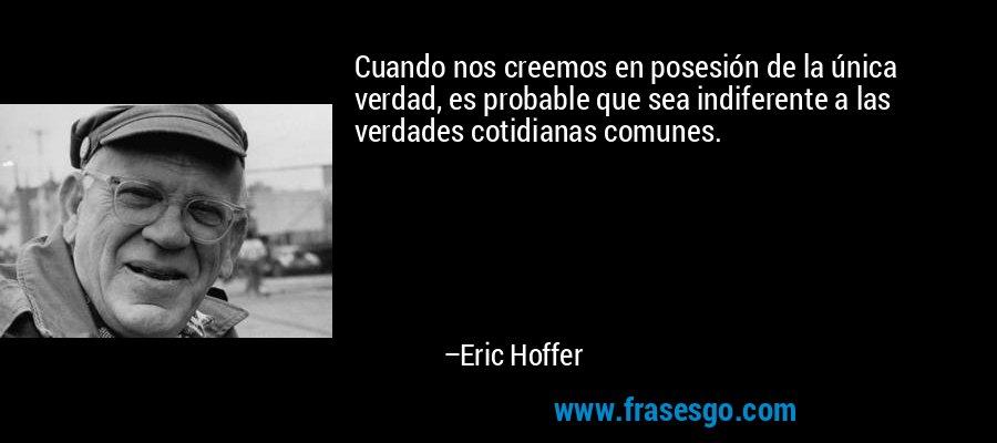 Cuando nos creemos en posesión de la única verdad, es probable que sea indiferente a las verdades cotidianas comunes. – Eric Hoffer
